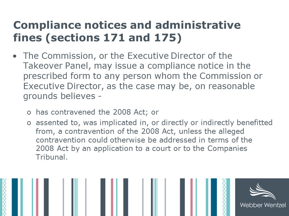 Compliance notices and administrative fines (sections 171 and 175) The Commission, or the Executive Director of the Takeover Panel, may issue a compliance notice in the prescribed form to any person whom the Commission or Executive Director, as the case may be, on reasonable grounds believes - ohas contravened the 2008 Act; or oassented to, was implicated in, or directly or indirectly benefitted from, a contravention of the 2008 Act, unless the alleged contravention could otherwise be addressed in terms of the 2008 Act by an application to a court or to the Companies Tribunal.