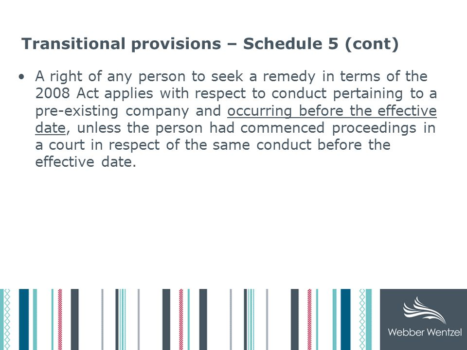 Transitional provisions – Schedule 5 (cont) Position re distributions, financial assistance, insider share issues, options approved before effective date and not implemented – approvals subject to the 2008 Act, if approved but not implemented before the effective date.