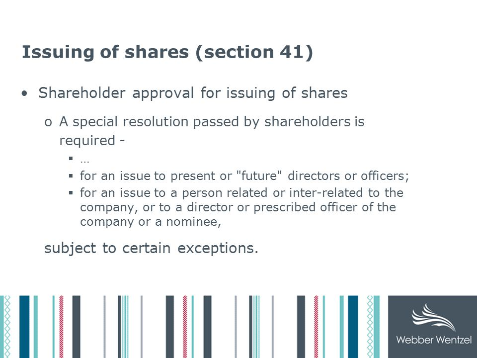 Issuing of shares (cont) Liability of directors if unauthorised shares are issued or the relevant special resolution not passed oThe directors will be liable for any loss, damage, costs (direct or indirect), sustained by the company as regards the issue of unauthorised shares or the issue of shares where a special resolution was required, but not in fact obtained if they –  were present at the relevant meeting; or  participated (i.e.