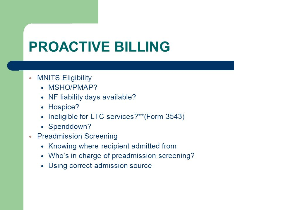 PROACTIVE BILLING MNITS Eligibility MSHO/PMAP? NF liability days available? Hospice? Ineligible for LTC services?**(Form 3543) Spenddown? Preadmission