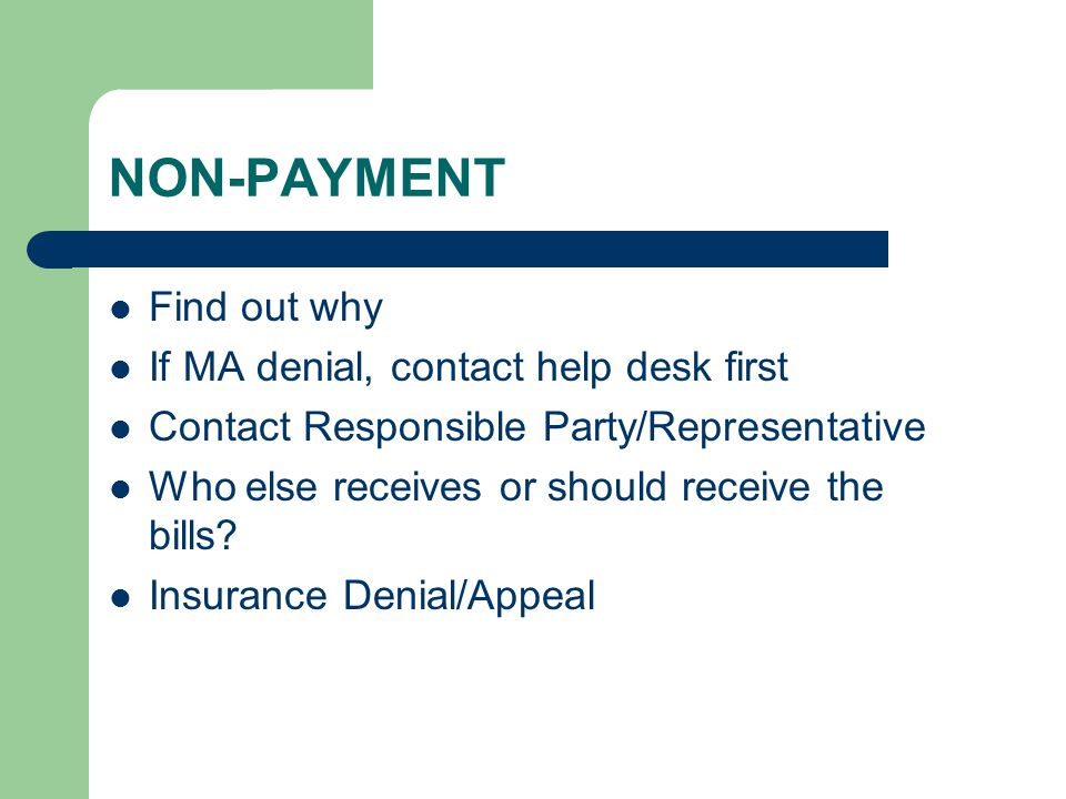 Find out why If MA denial, contact help desk first Contact Responsible Party/Representative Who else receives or should receive the bills? Insurance D