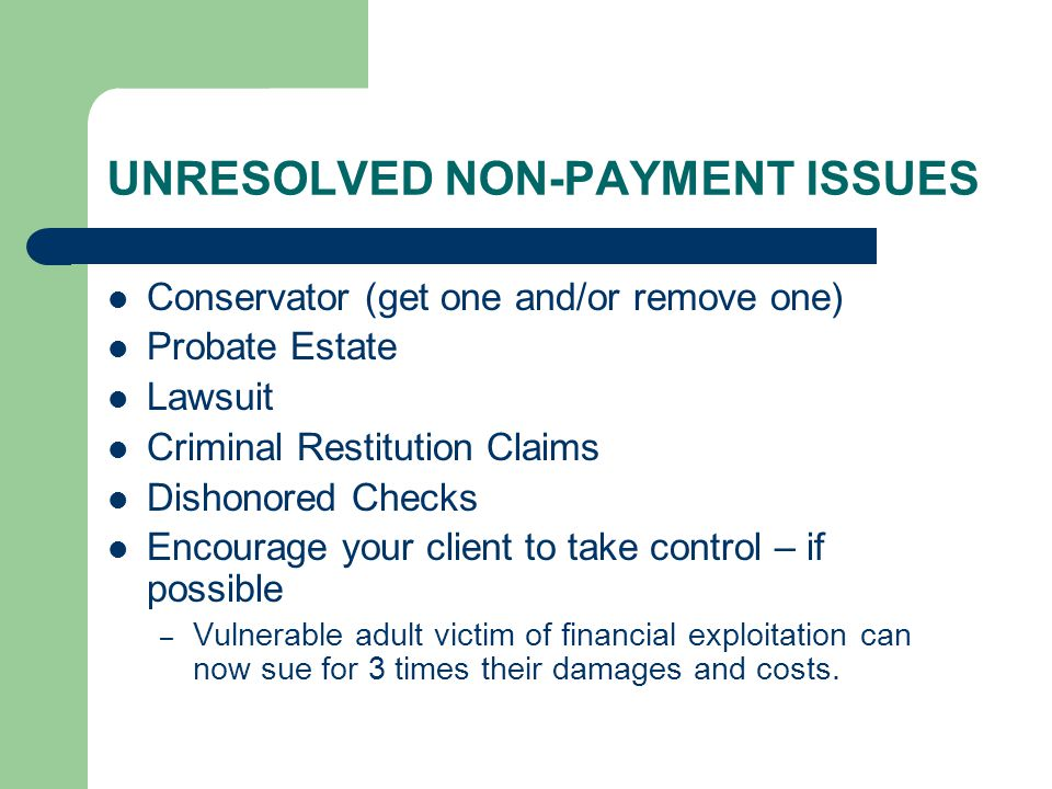 UNRESOLVED NON-PAYMENT ISSUES Conservator (get one and/or remove one) Probate Estate Lawsuit Criminal Restitution Claims Dishonored Checks Encourage y