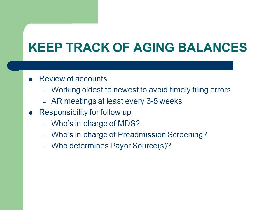 KEEP TRACK OF AGING BALANCES Review of accounts – Working oldest to newest to avoid timely filing errors – AR meetings at least every 3-5 weeks Respon