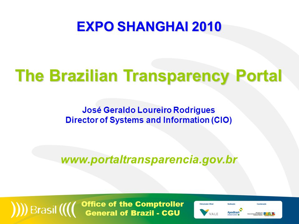 Office of the Comptroller General of Brazil - CGU The Brazilian Transparency Portal José Geraldo Loureiro Rodrigues Director of Systems and Information (CIO) www.portaltransparencia.gov.br EXPO SHANGHAI 2010