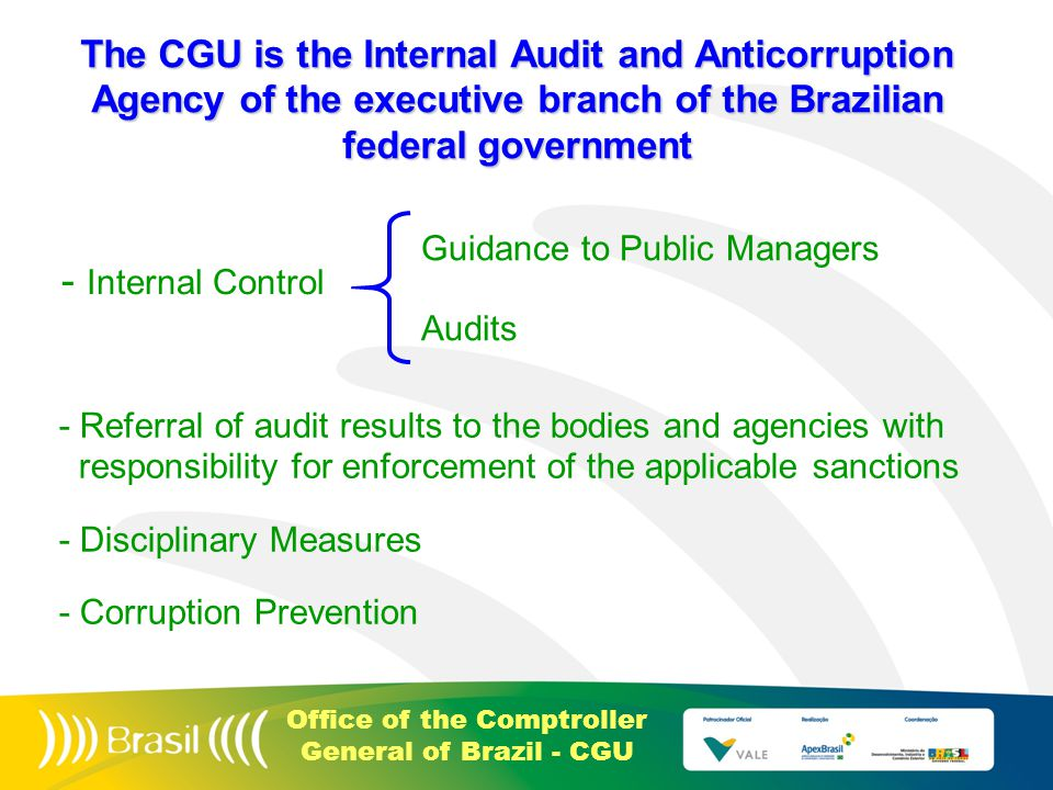 Office of the Comptroller General of Brazil - CGU - Referral of audit results to the bodies and agencies with responsibility for enforcement of the applicable sanctions - Disciplinary Measures - Corruption Prevention - Internal Control Guidance to Public Managers Audits The CGU is the Internal Audit and Anticorruption Agency of the executive branch of the Brazilian federal government