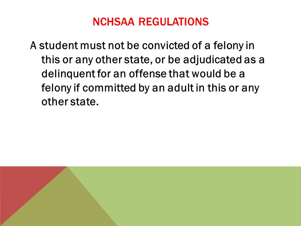NCHSAA REGULATIONS A student must not be convicted of a felony in this or any other state, or be adjudicated as a delinquent for an offense that would be a felony if committed by an adult in this or any other state.