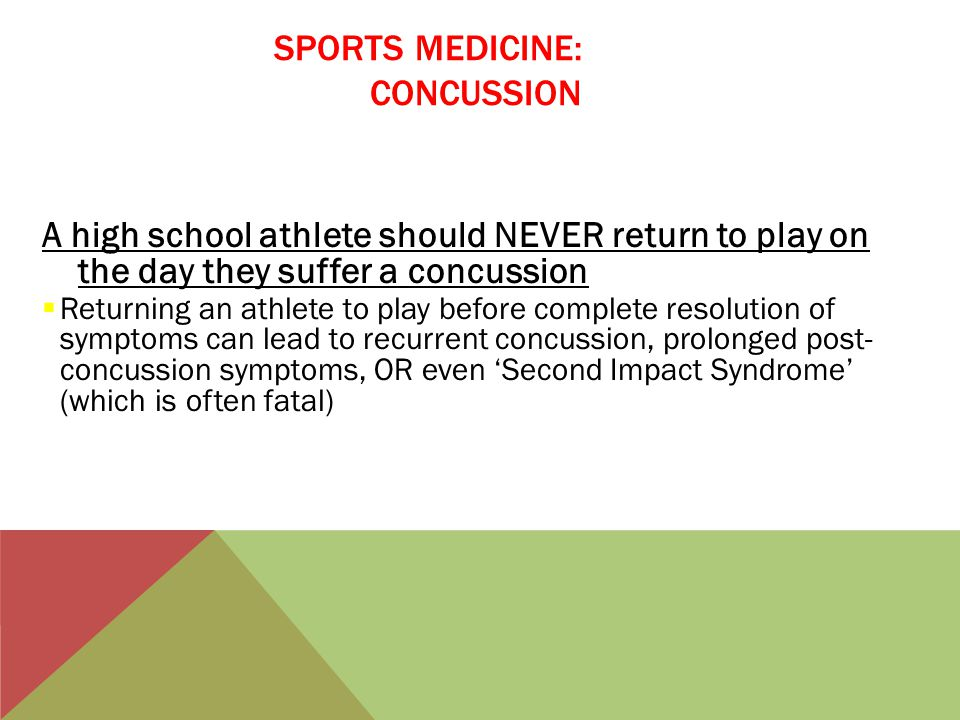 SPORTS MEDICINE: CONCUSSION A high school athlete should NEVER return to play on the day they suffer a concussion  Returning an athlete to play before complete resolution of symptoms can lead to recurrent concussion, prolonged post- concussion symptoms, OR even 'Second Impact Syndrome' (which is often fatal)