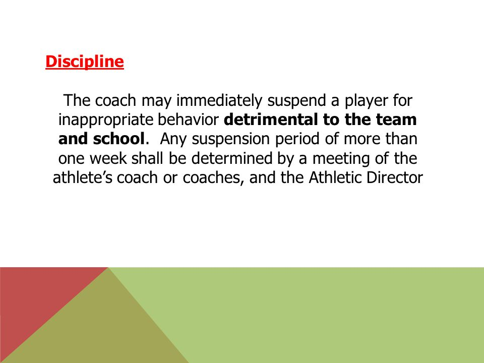 Discipline The coach may immediately suspend a player for inappropriate behavior detrimental to the team and school.