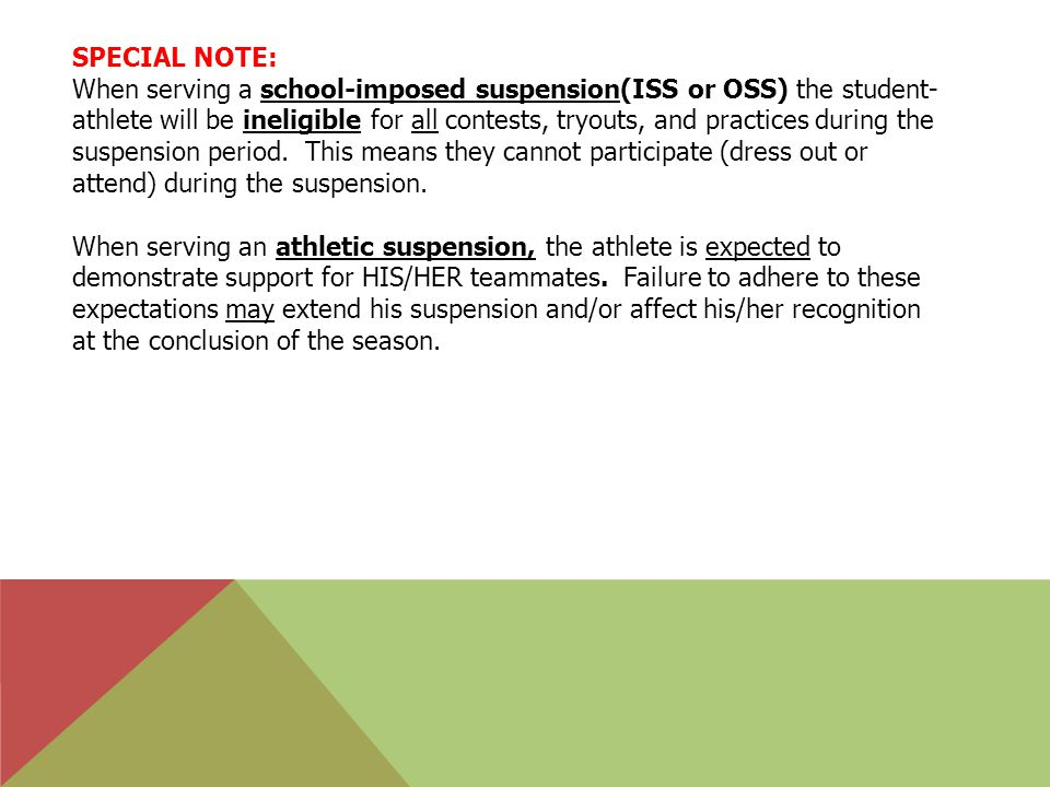 SPECIAL NOTE: When serving a school-imposed suspension(ISS or OSS) the student- athlete will be ineligible for all contests, tryouts, and practices during the suspension period.