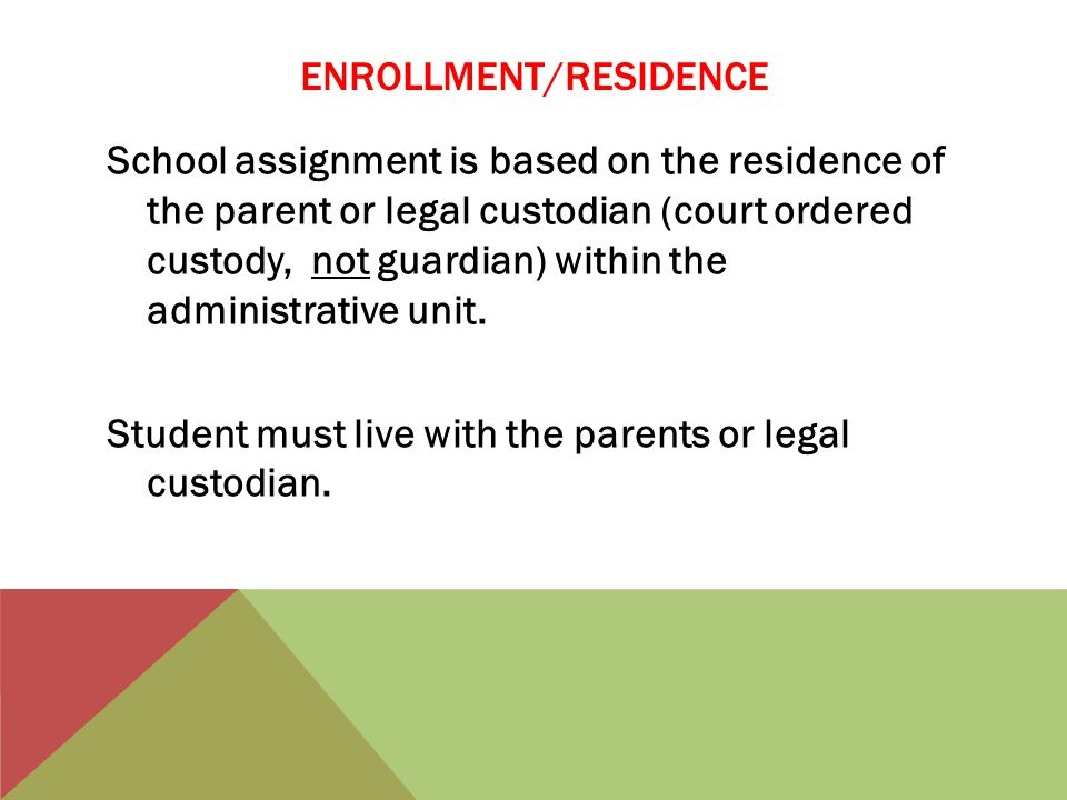 ENROLLMENT/RESIDENCE School assignment is based on the residence of the parent or legal custodian (court ordered custody, not guardian) within the administrative unit.