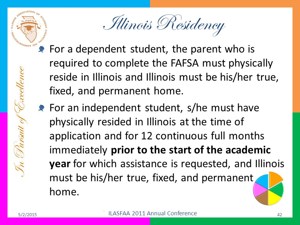 In Pursuit of Excellence Illinois Residency For a dependent student, the parent who is required to complete the FAFSA must physically reside in Illino