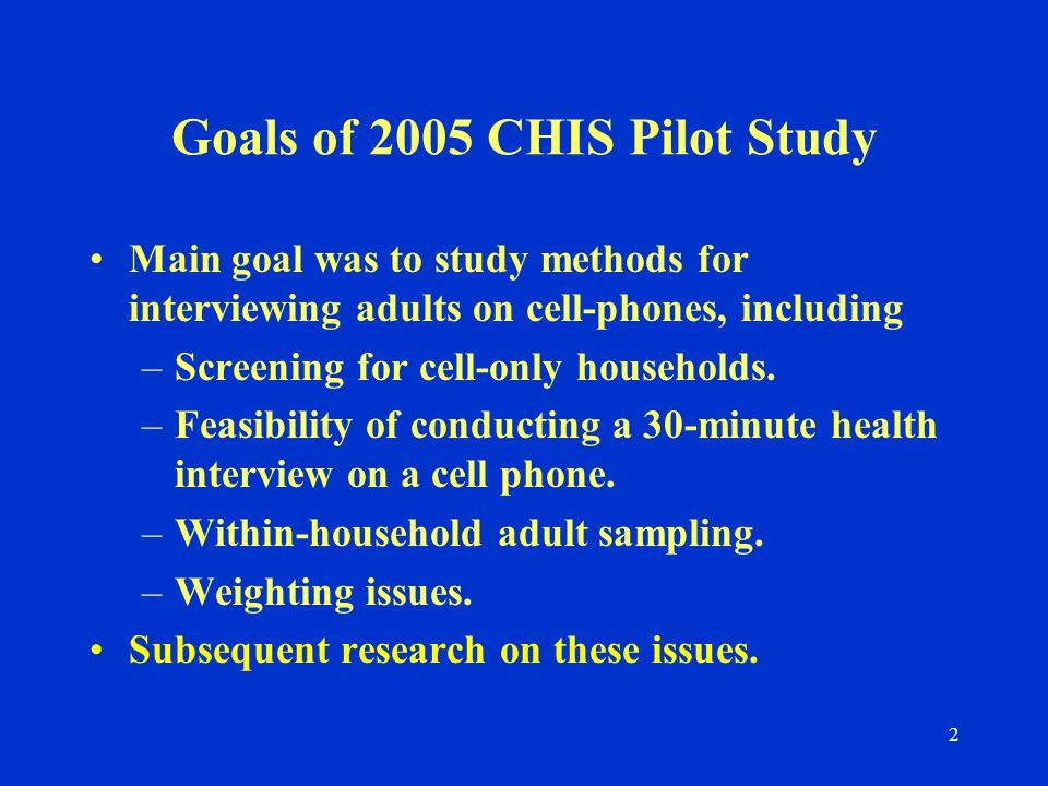 2 Goals of 2005 CHIS Pilot Study Main goal was to study methods for interviewing adults on cell-phones, including –Screening for cell-only households.