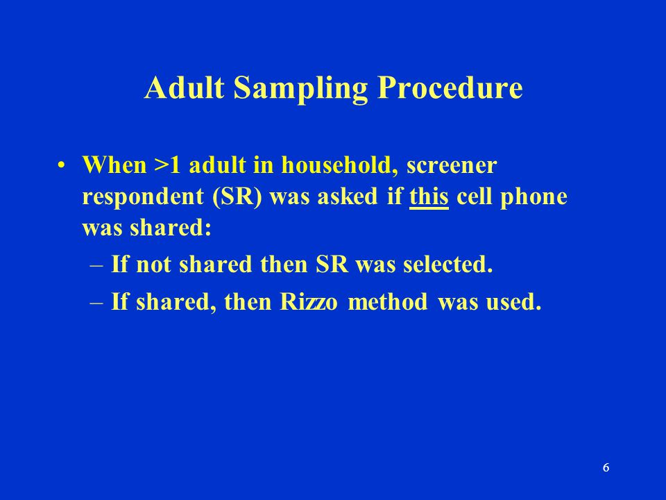 6 Adult Sampling Procedure When >1 adult in household, screener respondent (SR) was asked if this cell phone was shared: –If not shared then SR was selected.