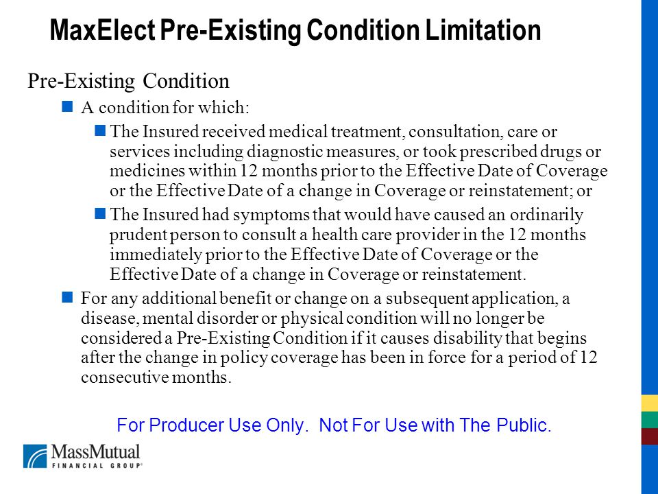 MaxElect Pre-Existing Condition Limitation Pre-Existing Condition A condition for which: The Insured received medical treatment, consultation, care or services including diagnostic measures, or took prescribed drugs or medicines within 12 months prior to the Effective Date of Coverage or the Effective Date of a change in Coverage or reinstatement; or The Insured had symptoms that would have caused an ordinarily prudent person to consult a health care provider in the 12 months immediately prior to the Effective Date of Coverage or the Effective Date of a change in Coverage or reinstatement.