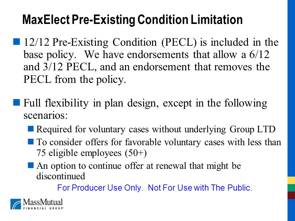 MaxElect Pre-Existing Condition Limitation 12/12 Pre-Existing Condition (PECL) is included in the base policy. We have endorsements that allow a 6/12