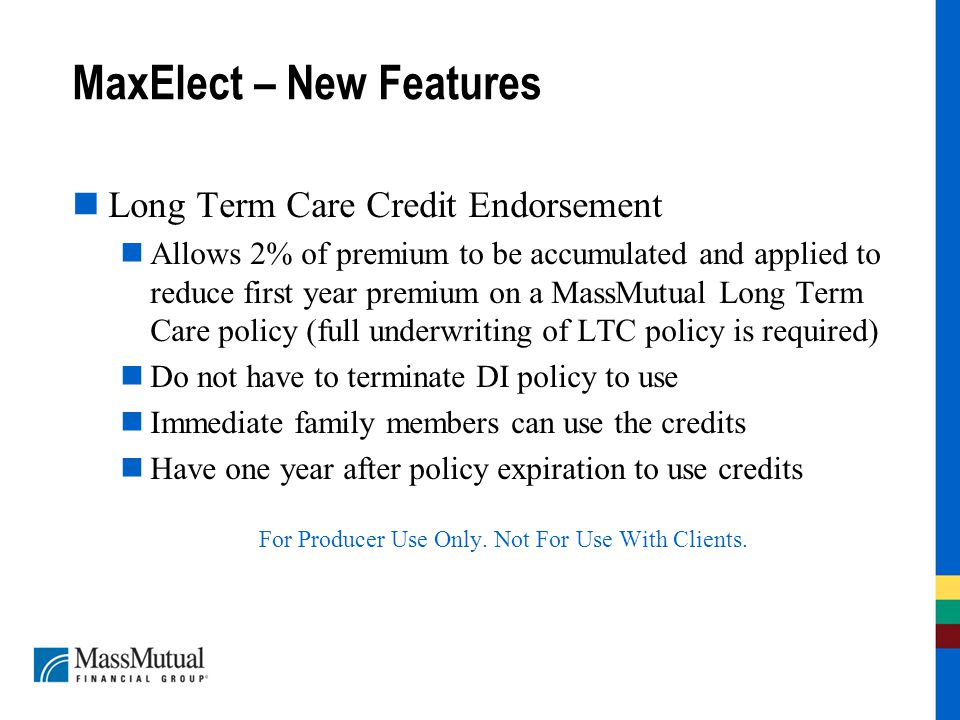 MaxElect – New Features Long Term Care Credit Endorsement Allows 2% of premium to be accumulated and applied to reduce first year premium on a MassMutual Long Term Care policy (full underwriting of LTC policy is required) Do not have to terminate DI policy to use Immediate family members can use the credits Have one year after policy expiration to use credits For Producer Use Only.