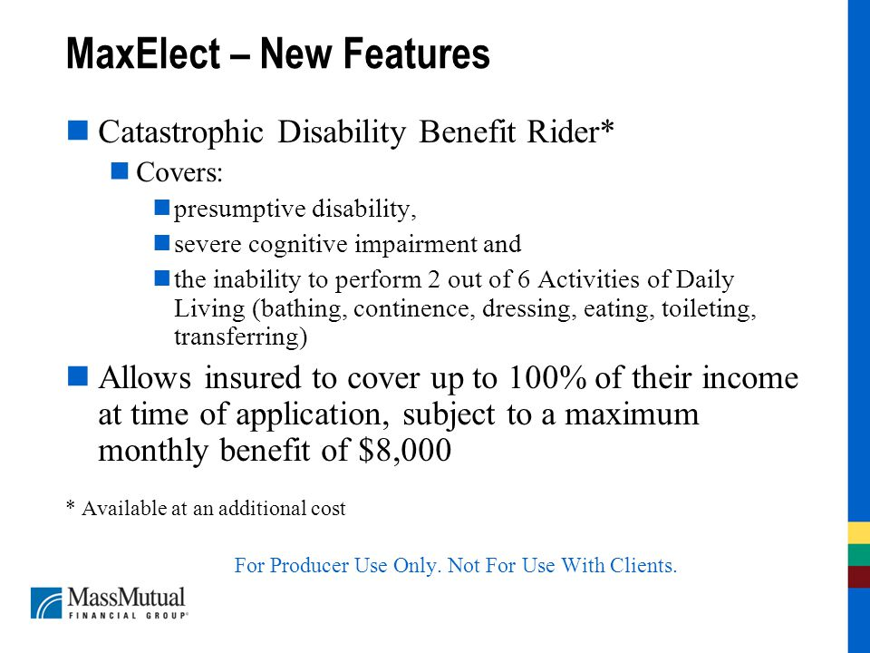 MaxElect – New Features Catastrophic Disability Benefit Rider* Covers: presumptive disability, severe cognitive impairment and the inability to perform 2 out of 6 Activities of Daily Living (bathing, continence, dressing, eating, toileting, transferring) Allows insured to cover up to 100% of their income at time of application, subject to a maximum monthly benefit of $8,000 * Available at an additional cost For Producer Use Only.