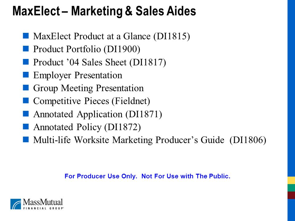 MaxElect – Marketing & Sales Aides MaxElect Product at a Glance (DI1815) Product Portfolio (DI1900) Product '04 Sales Sheet (DI1817) Employer Presentation Group Meeting Presentation Competitive Pieces (Fieldnet) Annotated Application (DI1871) Annotated Policy (DI1872) Multi-life Worksite Marketing Producer's Guide (DI1806) For Producer Use Only.