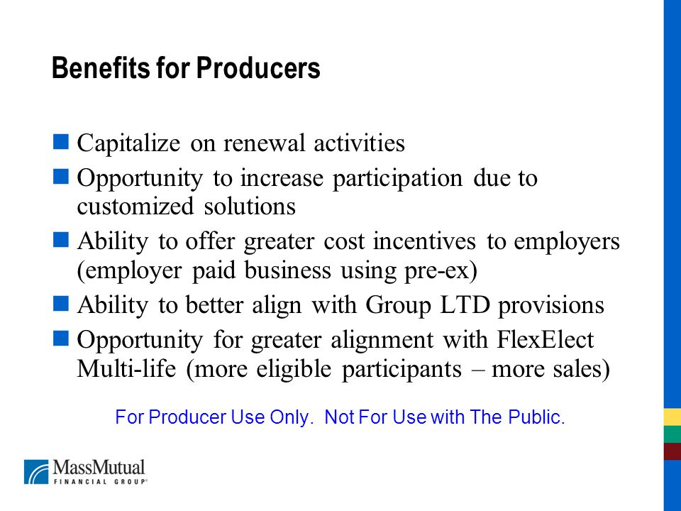 Benefits for Producers Capitalize on renewal activities Opportunity to increase participation due to customized solutions Ability to offer greater cost incentives to employers (employer paid business using pre-ex) Ability to better align with Group LTD provisions Opportunity for greater alignment with FlexElect Multi-life (more eligible participants – more sales) For Producer Use Only.