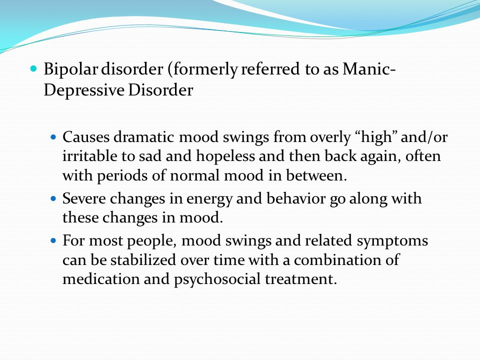 Bipolar disorder (formerly referred to as Manic- Depressive Disorder Causes dramatic mood swings from overly high and/or irritable to sad and hopeless and then back again, often with periods of normal mood in between.
