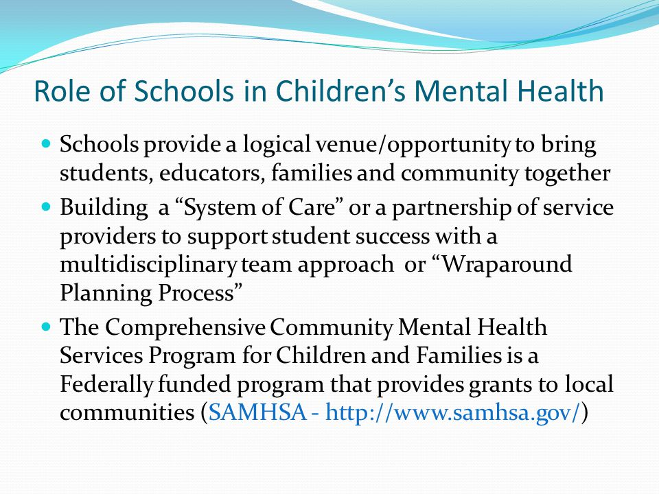 Role of Schools in Children's Mental Health Schools provide a logical venue/opportunity to bring students, educators, families and community together