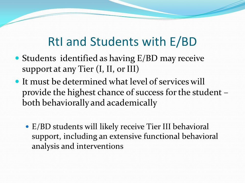 RtI and Students with E/BD Students identified as having E/BD may receive support at any Tier (I, II, or III) It must be determined what level of serv