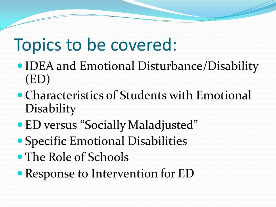 Topics to be covered: IDEA and Emotional Disturbance/Disability (ED) Characteristics of Students with Emotional Disability ED versus Socially Maladjusted Specific Emotional Disabilities The Role of Schools Response to Intervention for ED