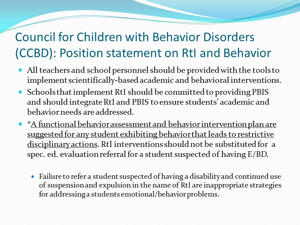 Council for Children with Behavior Disorders (CCBD): Position statement on RtI and Behavior All teachers and school personnel should be provided with the tools to implement scientifically-based academic and behavioral interventions.
