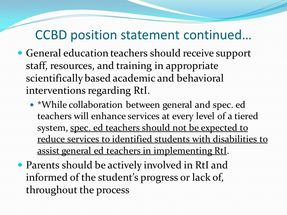 CCBD position statement continued… General education teachers should receive support staff, resources, and training in appropriate scientifically based academic and behavioral interventions regarding RtI.