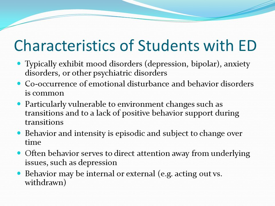 Characteristics of Students with ED Typically exhibit mood disorders (depression, bipolar), anxiety disorders, or other psychiatric disorders Co-occur