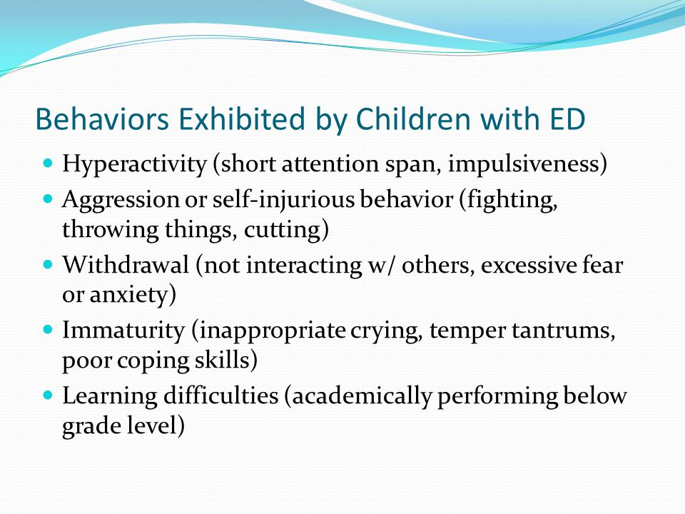 Behaviors Exhibited by Children with ED Hyperactivity (short attention span, impulsiveness) Aggression or self-injurious behavior (fighting, throwing things, cutting) Withdrawal (not interacting w/ others, excessive fear or anxiety) Immaturity (inappropriate crying, temper tantrums, poor coping skills) Learning difficulties (academically performing below grade level)