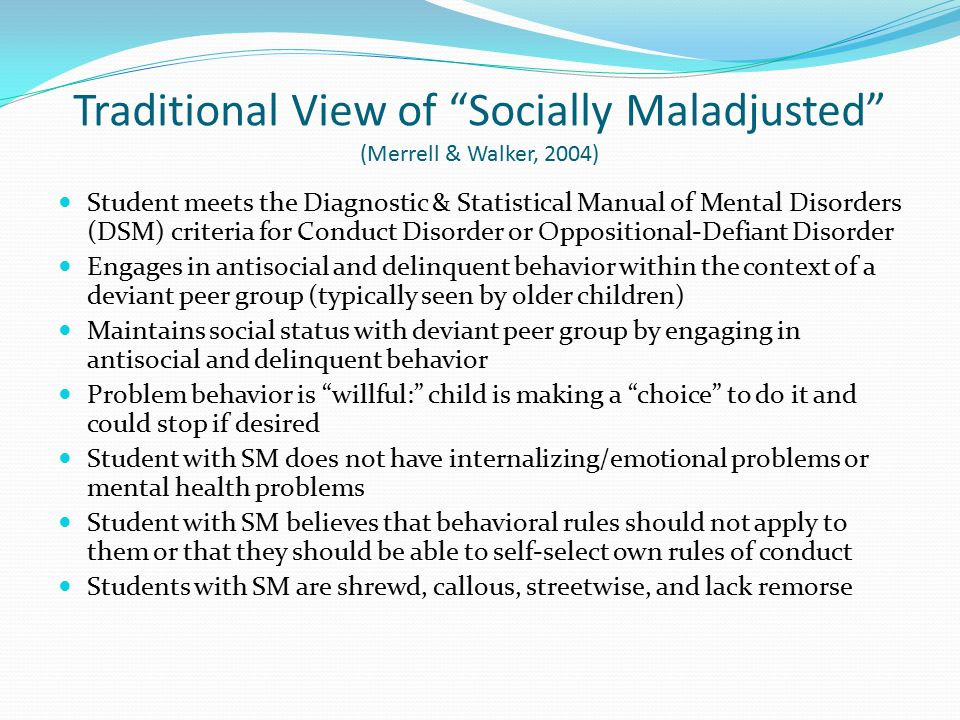Traditional View of Socially Maladjusted (Merrell & Walker, 2004) Student meets the Diagnostic & Statistical Manual of Mental Disorders (DSM) criteria for Conduct Disorder or Oppositional-Defiant Disorder Engages in antisocial and delinquent behavior within the context of a deviant peer group (typically seen by older children) Maintains social status with deviant peer group by engaging in antisocial and delinquent behavior Problem behavior is willful: child is making a choice to do it and could stop if desired Student with SM does not have internalizing/emotional problems or mental health problems Student with SM believes that behavioral rules should not apply to them or that they should be able to self-select own rules of conduct Students with SM are shrewd, callous, streetwise, and lack remorse