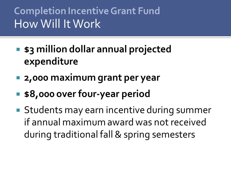  $3 million dollar annual projected expenditure  2,000 maximum grant per year  $8,000 over four-year period  Students may earn incentive during summer if annual maximum award was not received during traditional fall & spring semesters How Will It Work