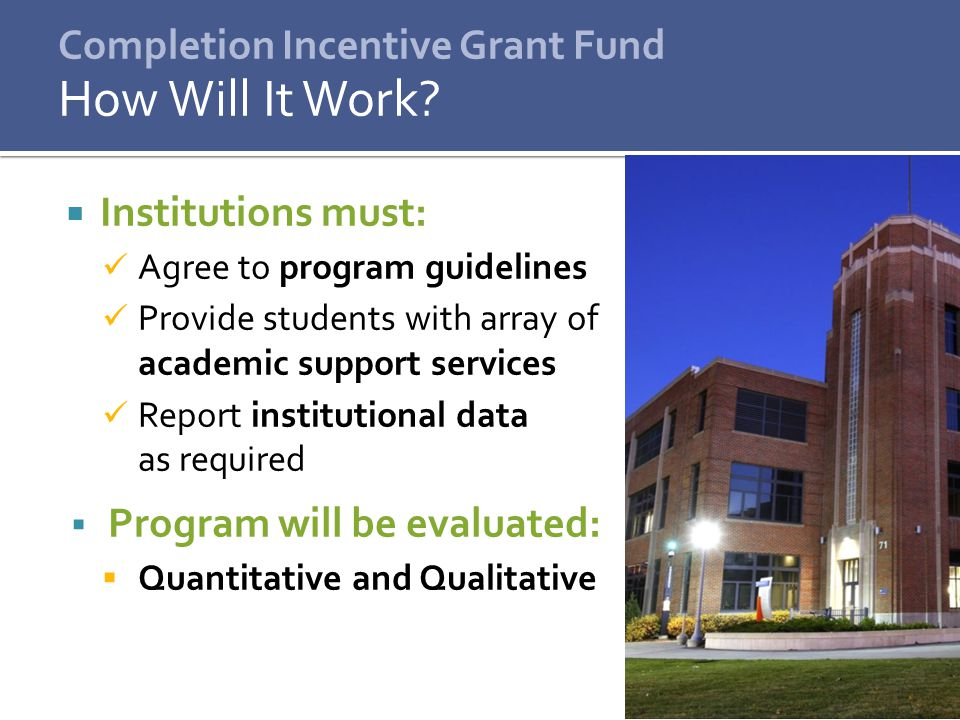  Institutions must: Agree to program guidelines Provide students with array of academic support services Report institutional data as required  Program will be evaluated:  Quantitative and Qualitative How Will It Work?