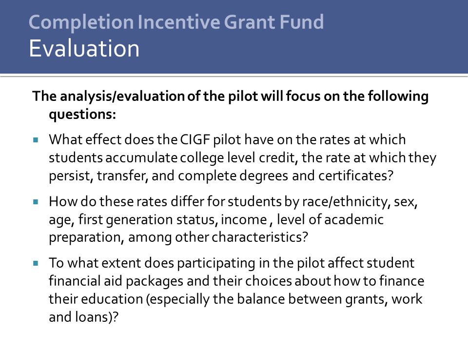 Completion Incentive Grant Fund The analysis/evaluation of the pilot will focus on the following questions:  What effect does the CIGF pilot have on the rates at which students accumulate college level credit, the rate at which they persist, transfer, and complete degrees and certificates.