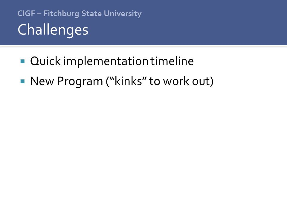CIGF – Fitchburg State University  Quick implementation timeline  New Program ( kinks to work out) Challenges