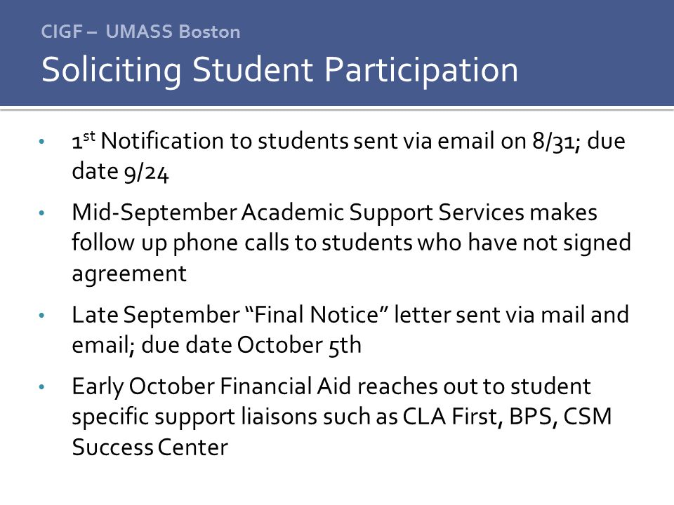 CIGF – UMASS Boston 1 st Notification to students sent via email on 8/31; due date 9/24 Mid-September Academic Support Services makes follow up phone calls to students who have not signed agreement Late September Final Notice letter sent via mail and email; due date October 5th Early October Financial Aid reaches out to student specific support liaisons such as CLA First, BPS, CSM Success Center Soliciting Student Participation