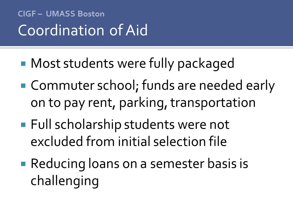 CIGF – UMASS Boston  Most students were fully packaged  Commuter school; funds are needed early on to pay rent, parking, transportation  Full scholarship students were not excluded from initial selection file  Reducing loans on a semester basis is challenging Coordination of Aid