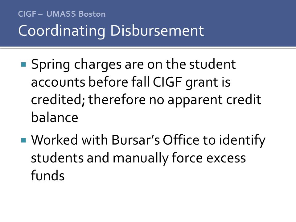 CIGF – UMASS Boston  Spring charges are on the student accounts before fall CIGF grant is credited; therefore no apparent credit balance  Worked with Bursar's Office to identify students and manually force excess funds Coordinating Disbursement