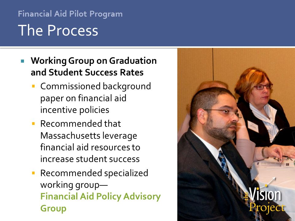 Financial Aid Pilot Program  Working Group on Graduation and Student Success Rates  Commissioned background paper on financial aid incentive policies  Recommended that Massachusetts leverage financial aid resources to increase student success  Recommended specialized working group— Financial Aid Policy Advisory Group The Process