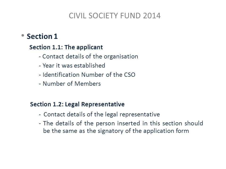 CIVIL SOCIETY FUND 2014 Section 1 Section 1.1: The applicant - Contact details of the organisation - Year it was established - Identification Number of the CSO - Number of Members Section 1.2: Legal Representative - Contact details of the legal representative -The details of the person inserted in this section should be the same as the signatory of the application form
