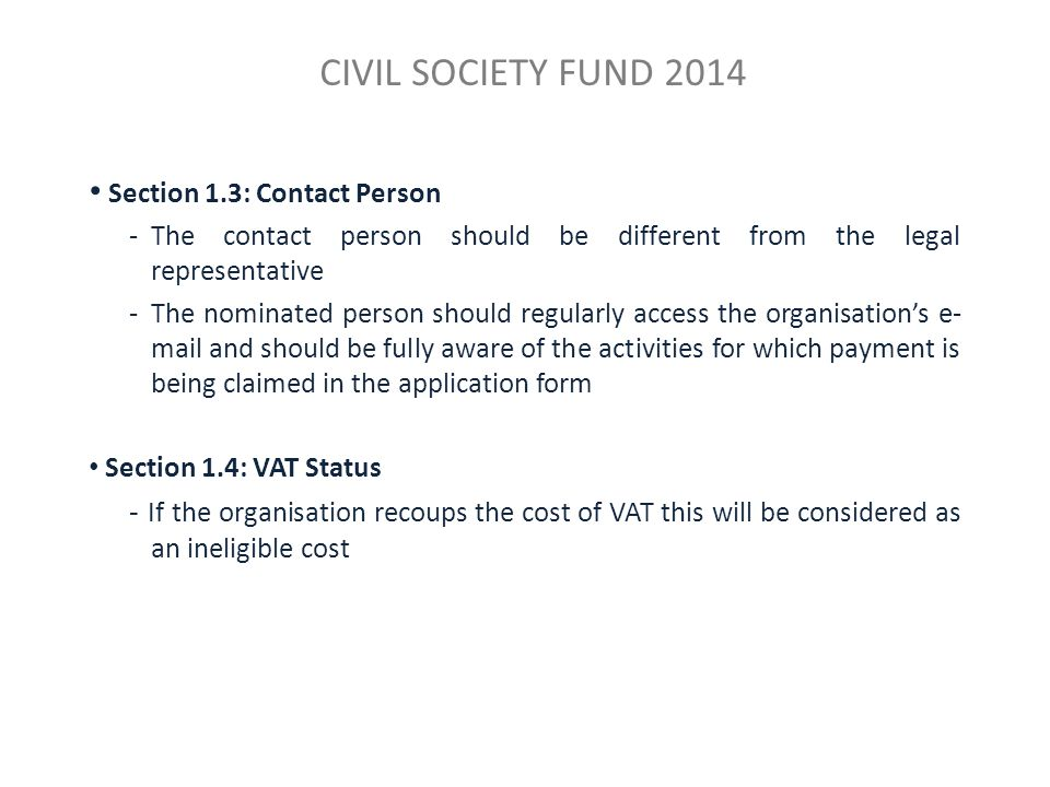 CIVIL SOCIETY FUND 2014 Section 1.3: Contact Person -The contact person should be different from the legal representative -The nominated person should regularly access the organisation's e- mail and should be fully aware of the activities for which payment is being claimed in the application form Section 1.4: VAT Status - If the organisation recoups the cost of VAT this will be considered as an ineligible cost