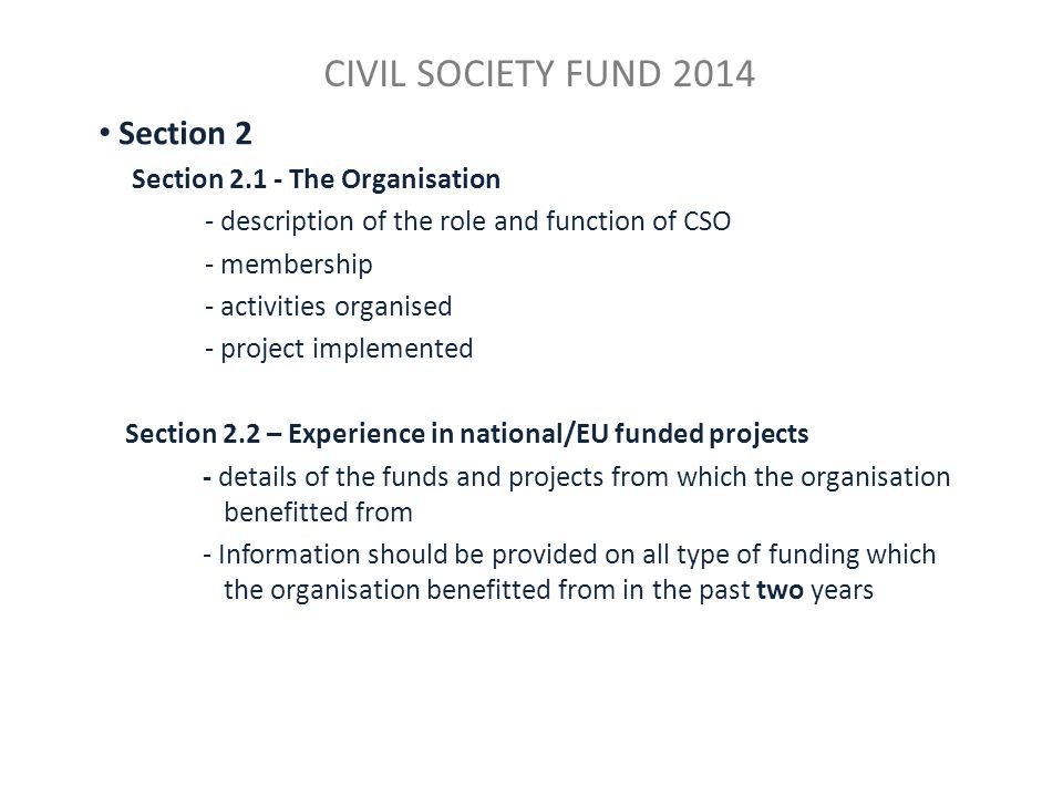 CIVIL SOCIETY FUND 2014 Section 2 Section 2.1 - The Organisation - description of the role and function of CSO - membership - activities organised - project implemented Section 2.2 – Experience in national/EU funded projects - details of the funds and projects from which the organisation benefitted from - Information should be provided on all type of funding which the organisation benefitted from in the past two years