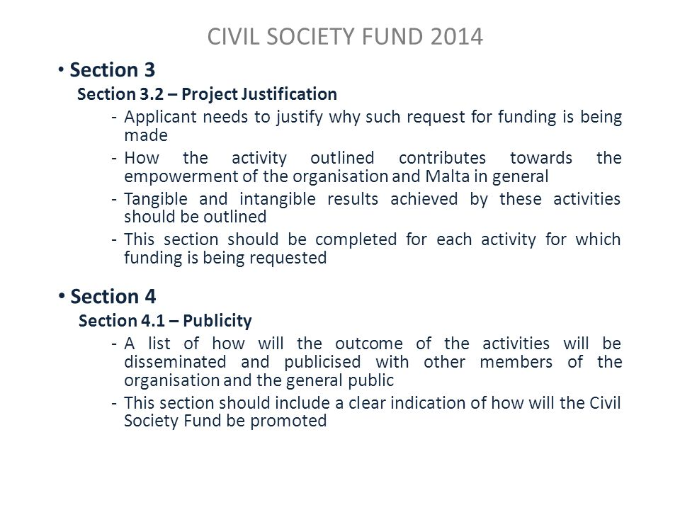 CIVIL SOCIETY FUND 2014 Section 3 Section 3.2 – Project Justification -Applicant needs to justify why such request for funding is being made -How the activity outlined contributes towards the empowerment of the organisation and Malta in general -Tangible and intangible results achieved by these activities should be outlined -This section should be completed for each activity for which funding is being requested Section 4 Section 4.1 – Publicity -A list of how will the outcome of the activities will be disseminated and publicised with other members of the organisation and the general public -This section should include a clear indication of how will the Civil Society Fund be promoted