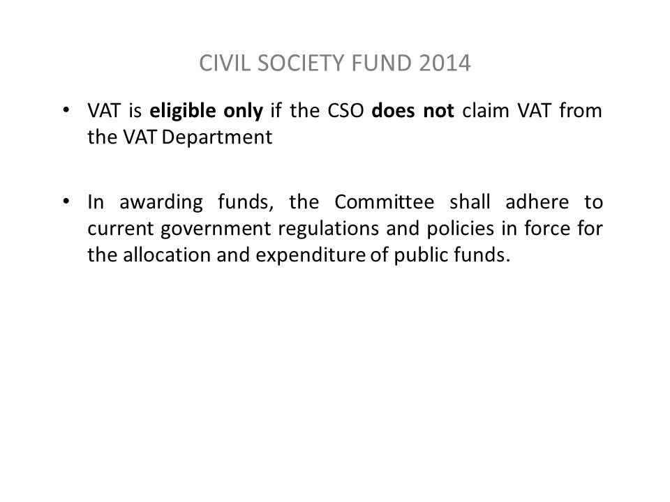 CIVIL SOCIETY FUND 2014 VAT is eligible only if the CSO does not claim VAT from the VAT Department In awarding funds, the Committee shall adhere to current government regulations and policies in force for the allocation and expenditure of public funds.