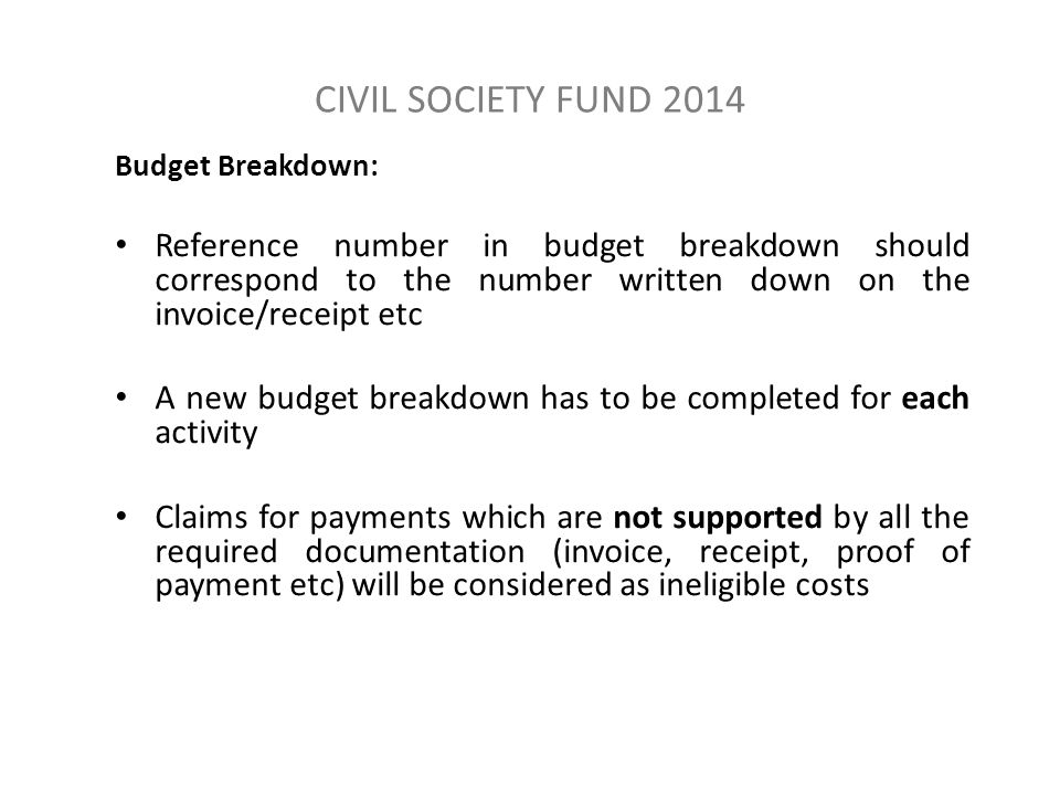 CIVIL SOCIETY FUND 2014 Budget Breakdown: Reference number in budget breakdown should correspond to the number written down on the invoice/receipt etc A new budget breakdown has to be completed for each activity Claims for payments which are not supported by all the required documentation (invoice, receipt, proof of payment etc) will be considered as ineligible costs