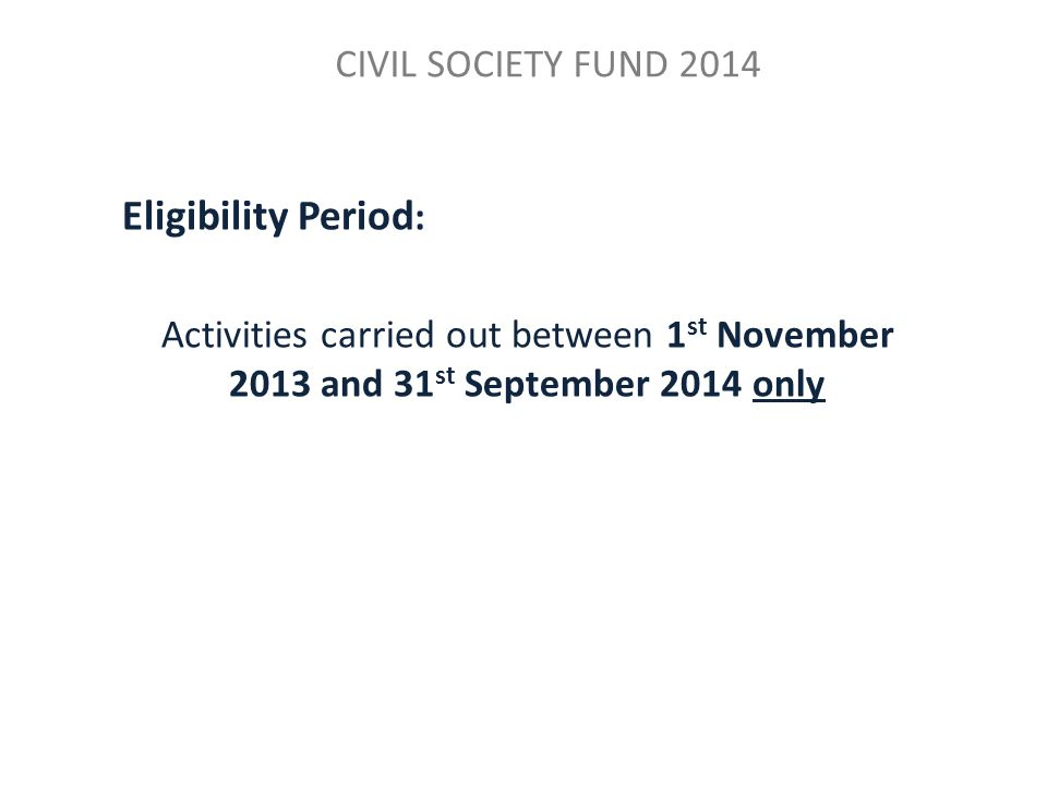 CIVIL SOCIETY FUND 2014 Eligibility Period : Activities carried out between 1 st November 2013 and 31 st September 2014 only