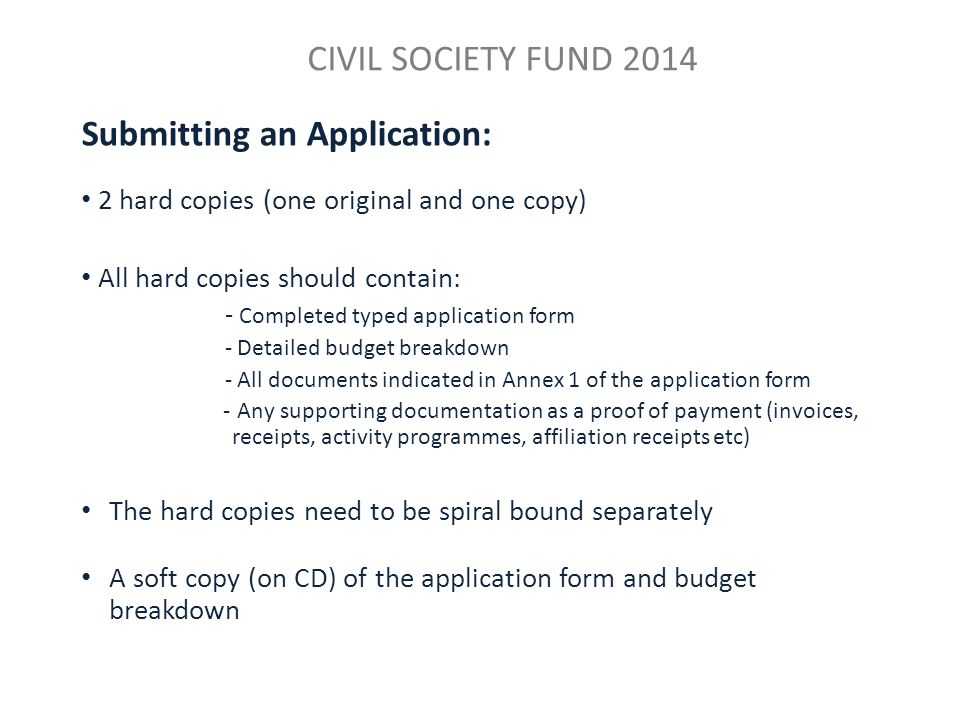 CIVIL SOCIETY FUND 2014 Submitting an Application: 2 hard copies (one original and one copy) All hard copies should contain: - Completed typed application form - Detailed budget breakdown - All documents indicated in Annex 1 of the application form - Any supporting documentation as a proof of payment (invoices, receipts, activity programmes, affiliation receipts etc) The hard copies need to be spiral bound separately A soft copy (on CD) of the application form and budget breakdown