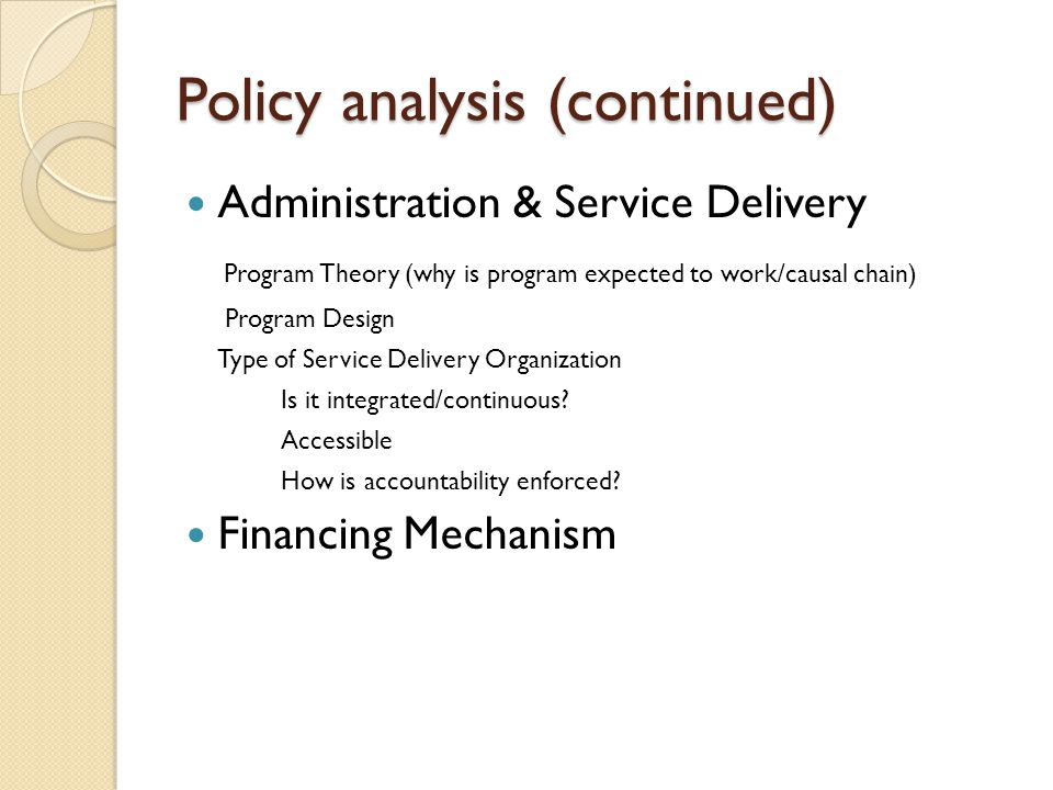 Policy analysis (continued) Administration & Service Delivery Program Theory (why is program expected to work/causal chain) Program Design Type of Service Delivery Organization Is it integrated/continuous.