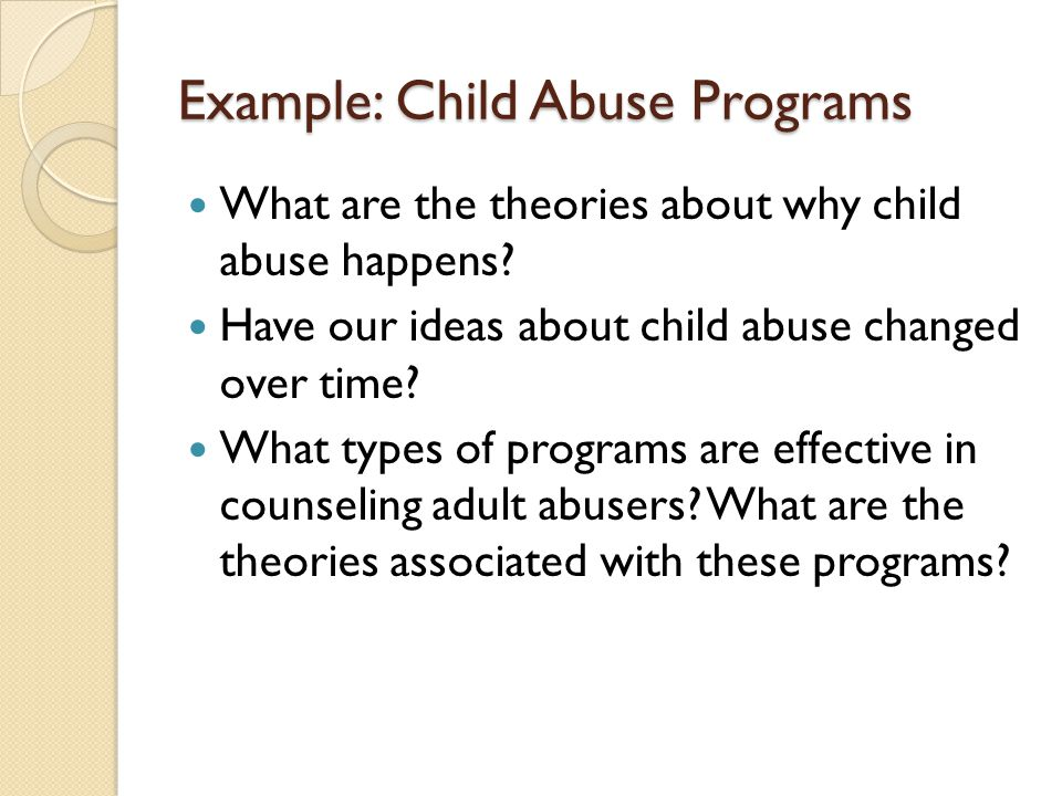 Example: Child Abuse Programs What are the theories about why child abuse happens.